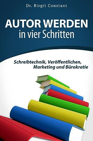 Autor werden in vier Schritten. Schreibtechnik, Veröffentlichen, Marketing und Bürokratie