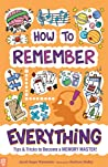 How to Remember Everything: Proven Techniques of the Memory Masters