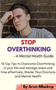 Stop Overthinking: A Mental Health Guide : 10 Top Tips to Overcome Overthinking in your life and manage stress and time effectively, Master Your Emotions and Mental Health .