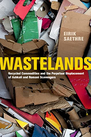 Wastelands: Recycled Commodities and the Perpetual Displacement of Ashkali and Romani Scavengers