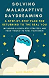 Solving Maladaptive Daydreaming: A Step-by-Step Plan for Returning to the Real You