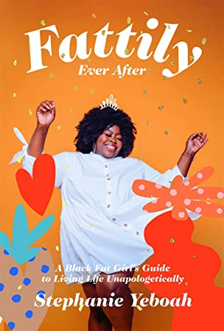 Fattily Ever After: A Black Fat Girl's Guide to Living Life Unapologetically