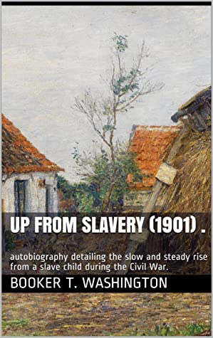Up From Slavery (1901) .: autobiography detailing the slow and steady rise from a slave child during the Civil War.