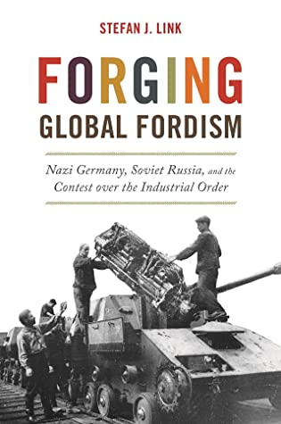 Forging Global Fordism: Nazi Germany, Soviet Russia, and the Contest over the Industrial Order