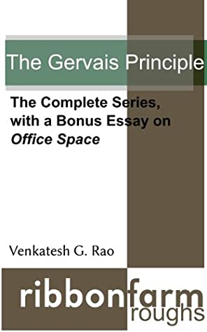 The Gervais Principle: The Complete Series, with a Bonus Essay on Office Space (Ribbonfarm Roughs)