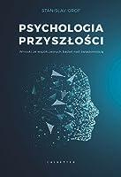 Psychologia przyszłości. Wnioski ze współczesnych badań nad świadomością