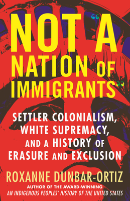 Not a Nation of Immigrants: Settler Colonialism, White Supremacy, and a History of Erasure and Exclusion