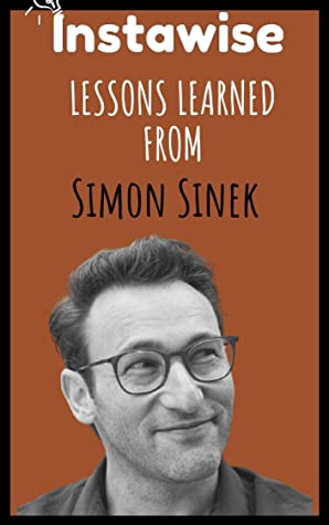 Lessons Learned From Simon Sinek: Life Lessons From Successful Mentors (Life Lessons for Success in Life, Business, and Beyond)