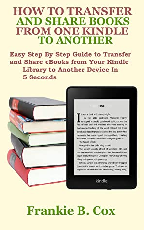 HOW TO TRANSFER AND SHARE BOOKS FROM ONE KINDLE TO ANOTHER: Easy Step By Step Guide to Transfer and Share eBooks from Your Kindle Library to Another Device In 5 Seconds