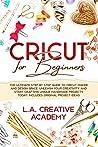 Cricut for Beginners by L.A. Creative Academy