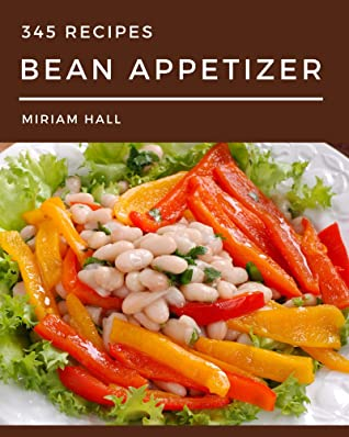 345 Bean Appetizer Recipes: A Bean Appetizer Cookbook You Will Need