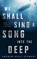 We Shall Sing a Song into the Deep