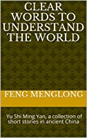 Clear Words to Understand the World: 喻世明言 Yu Shi Ming Yan, a collection of short stories in ancient China (三言二拍 Sanyan and Erpai Book 2)