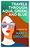 Travels Through Aqua, Green, and Blue by Mary E.  Gregory