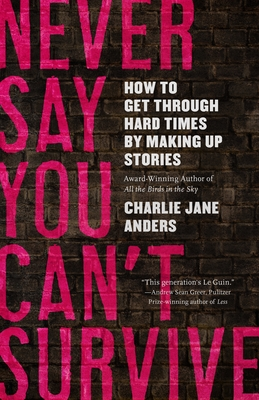 Never Say You Can't Survive: How to Get Through Hard Times by Making Up Stories