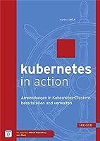 Kubernetes in Action: Anwendungen in Kubernetes-Clustern bereitstellen und verwalten
