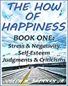 The How of Happiness: Book One: Stress and Negativity, Self-Esteem, Judgments and Criticisms