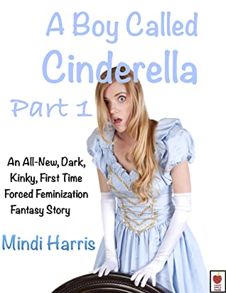 A Boy Called Cinderella 1: An All-New, Dark, Kinky, First Time Forced Feminization Fantasy Story