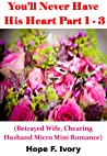 You'll Never Have His Heart Part 1 - 3: (Betrayed Wife, Cheating Husband Micro Mini Romance) You'll Never Have His Heart Series