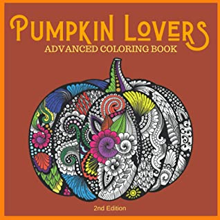 Pumpkin Lovers Advanced Coloring Book 2nd Edition Everything Pumpkins Artwork Pages For Stress Relief Meditation Serenity And Relaxation For Ages 8 To Adult By Gigi With Love
