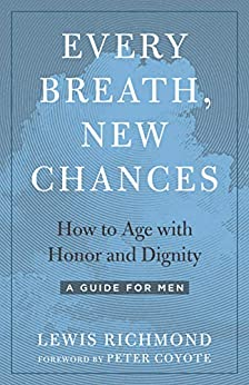 Every Breath, New Chances: How to Age with Honor and Dignity (A Guide for Men)