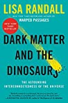 Dark Matter and the Dinosaurs: The Astounding Interconnectedness of the Universe by Lisa Randall, Ecco