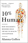 10% Human: How Your Body's Microbes Hold the Key to Health and Happiness by Alanna Collen, Harper Paperbacks