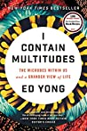 I Contain Multitudes: The Microbes Within Us and a Grander View of Life by Ed Yong, Ecco