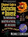 A Beginner's Guide to Constructing the Universe: Mathematical Archetypes of Nature, Art, and Science by Michael S. Schneider, HarperPerennial