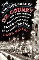 The Strange Case of Dr. Couney: How a Mysterious European Showman Saved Thousands of American Babies by Dawn Raffel, Blue Rider Press
