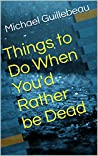 Things to Do When You'd Rather be Dead by Michael Guillebeau