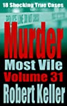 Murder Most Vile Volume 31: 18 Shocking True Crime Murder Cases