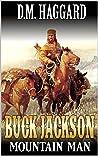 Buck Jackson: Mountain Man: A Mountain Man Adventure (A Buck Jackson: Mountain Man Novel Book 1)