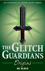The Glitch Guardians -- Origins: (an unofficial Minecraft book) (Tales of the Glitch Guardians Book 1)