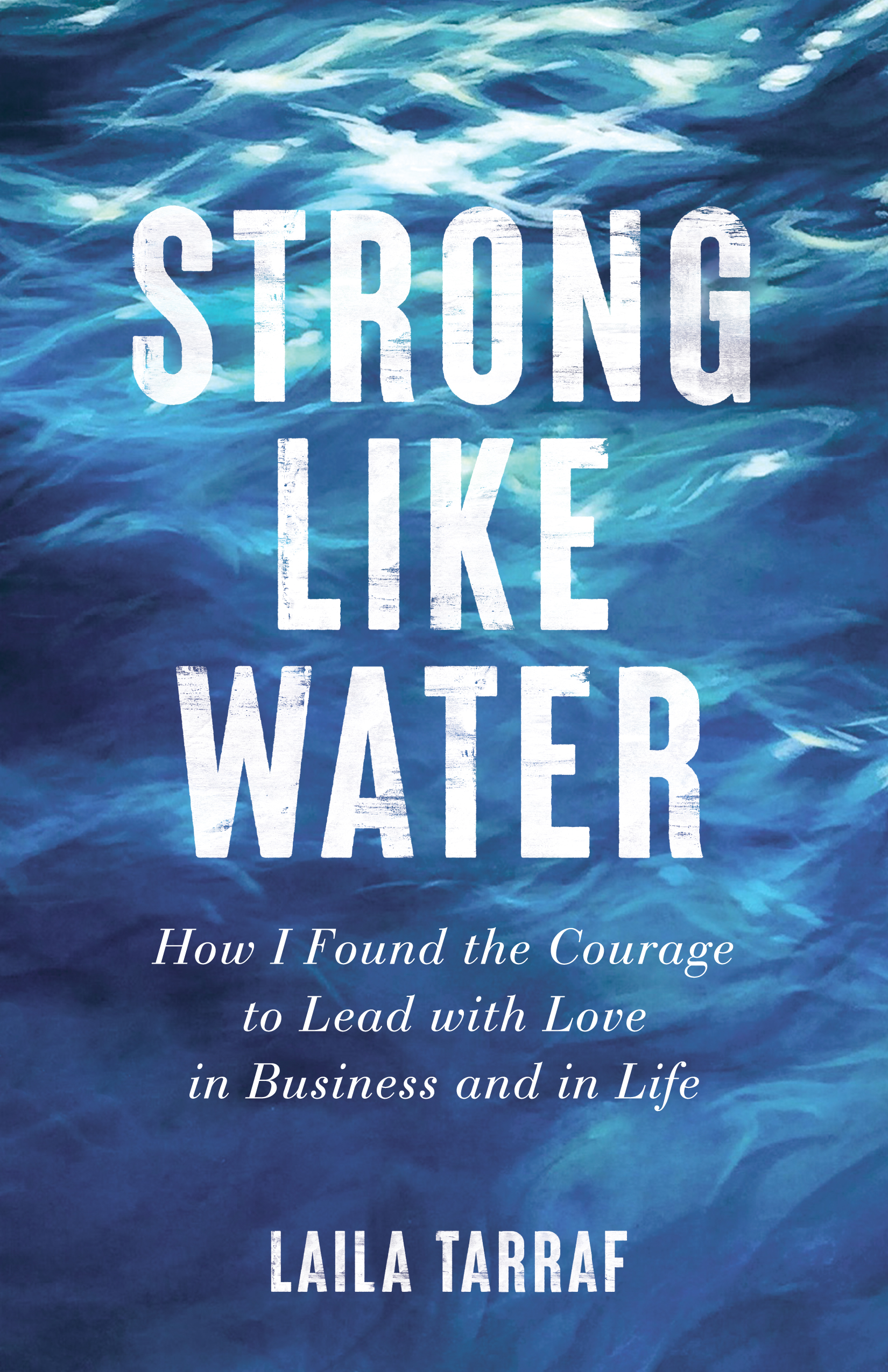 Strong Like Water: How I Found the Courage to Lead with Love in Business and in Life
