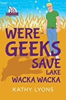 Were-Geeks Save Lake Wacka Wacka (Were-Geeks Save the World #2)