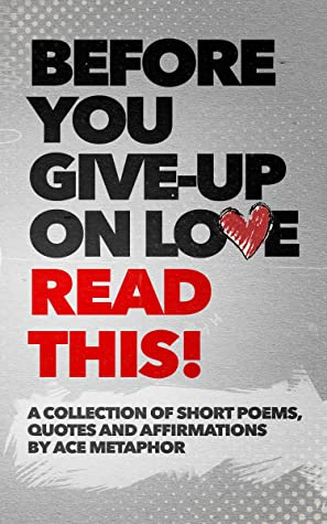 Before You Give Up on Love - READ THIS: A collection of short poems, quotes and affirmations by Ace Metaphor.