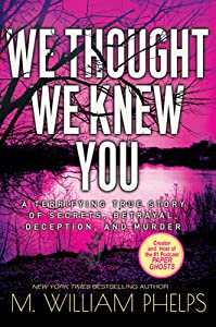 We Thought We Knew You: A Terrifying True Story of Secrets, Betrayal, Deception, and Murder