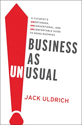 Business As Unusual: A Futurist's Unorthodox, Unconventional, and Uncomfortable Guide to Doing Business