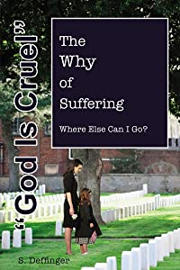 God is Cruel: Where Else Can I Go? The Why of Suffering