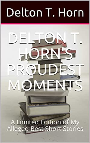 DELTON T. HORN'S PROUDEST MOMENTS: A Limited Edition of My Alleged Best Short Stories