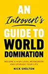 An Introvert's Guide to World Domination: Become a High Level Networker and Upgrade Your Life