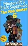 The Mob Hunter 6: The Savage Six (Unofficial Minecraft Superhero Series) (Minecraft's First Superhero)