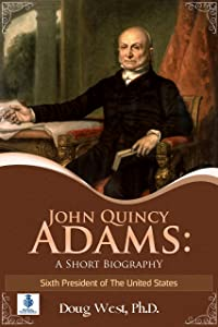 John Quincy Adams: A Short Biography: Sixth President of the United States (30 Minute Book Series)