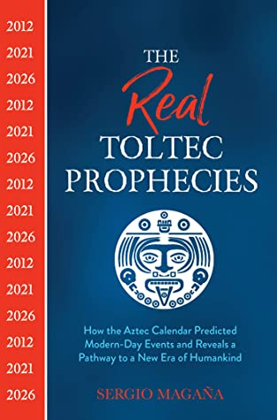 The Real Toltec Prophecies: How the Aztec Calendar Predicted Modern-Day Events and Reveals a Pathway to a New Era of Humankind