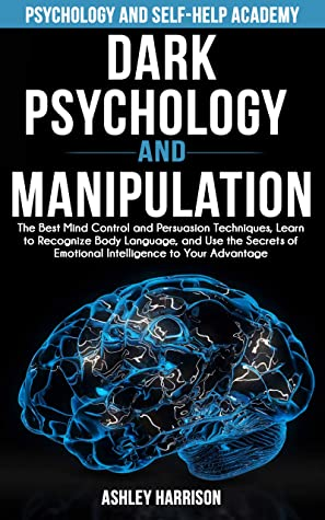 Dark Psychology and Manipulation: The Best Mind Control and Persuasion Techniques, Learn to Recognize Body Language, and Use the Secrets of Emotional Intelligence to Your Advantage