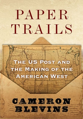 Paper Trails: The Us Post and the Making of the American West