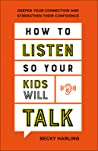 How to Listen So Your Kids Will Talk: Deepen Your Connection and Strengthen Their Confidence