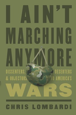 I Ain't Marching Anymore: Dissenters, Deserters, and Objectors to America's Wars