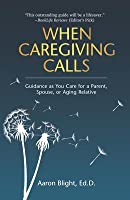 When Caregiving Calls: Guidance as You Care for a Parent, Spouse, or Aging Relative